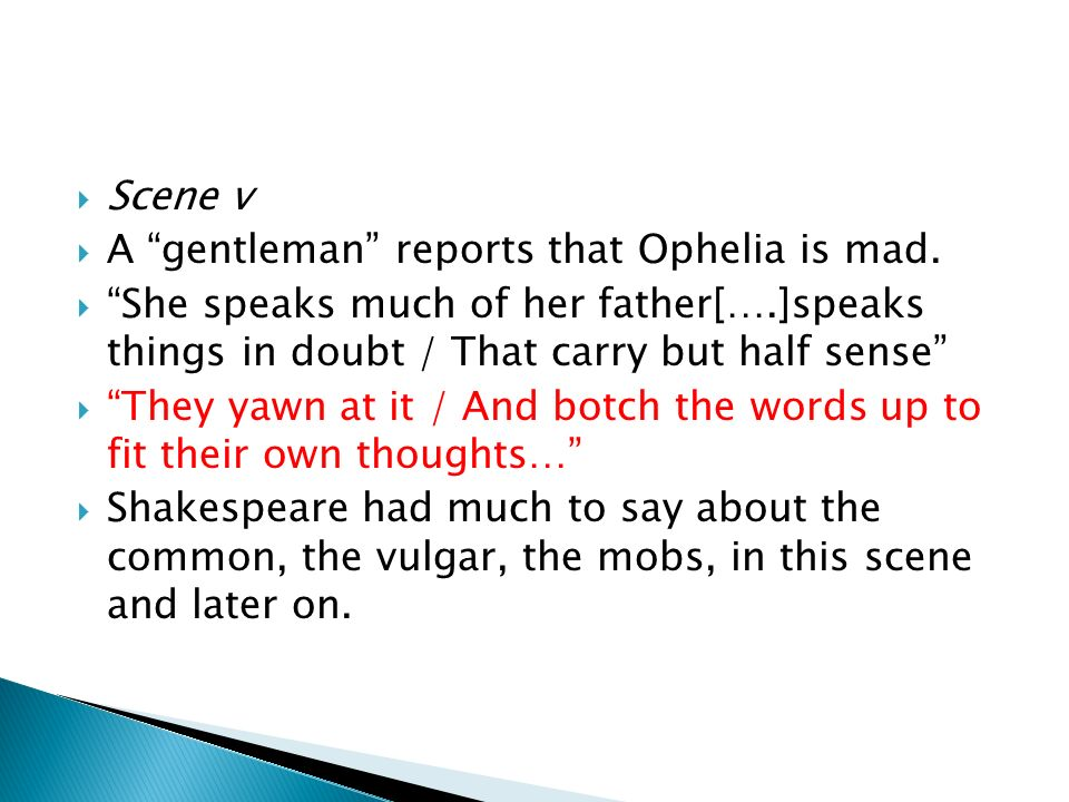 Scene v A gentleman reports that Ophelia is mad. She speaks much of her father[….]speaks things in doubt / That carry but half sense
